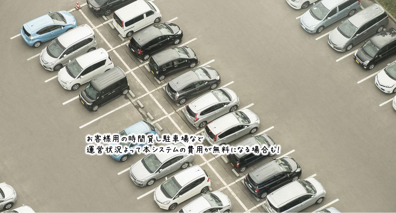 お客様用の時間貸し駐車場など、運営状況よって本システムの費用が無料になる場合も!